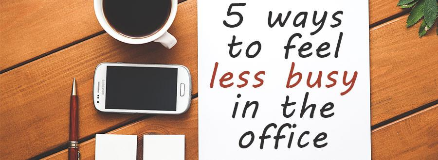 5-ways-to-feel-less-busy-in-the-office_1024x1024